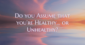 Do you assume you're Healthy? Or Unhealthy? Now Healing with Elma Mayer