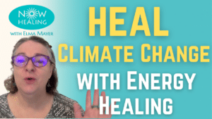 Heal Climate Change with Energy Healing - Now Healing with Elma Mayer